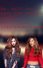 Ew. Wait what? - Demi and Ariana Fanfic by Jarianaaremyparents