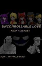 Uncontrollable Love- FNAF X READER  by _fandomfreakshow_
