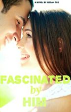 Fascinated by Him (Editing) by Megan789