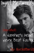 *~*Inject Me Sweetly*~* One-shot: A Vampire's Heart Never Beat Faster by rockstar12p