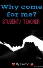 Why come for me? Student/teacher by EmmaDunn1998