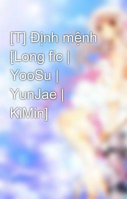 [T] Định mệnh [Long fic | YooSu | YunJae | KiMin]