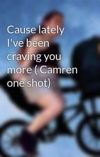 Cause lately I've been craving you more ( Camren one shot Hot) by camrentumami