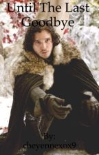 Until The Last GoodBye ( Game Of Thrones: Jon Snow) by CheyenneEllmers9