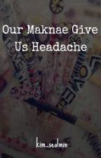 Our Maknaes Give Us Headache [WRITER BLOCK] by kim_seolmin