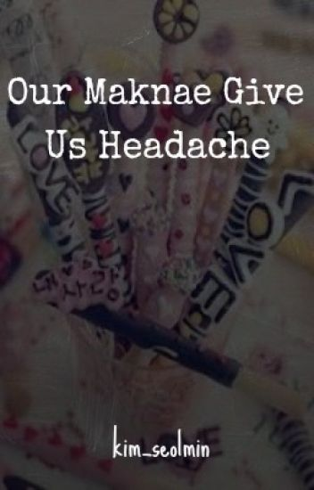 Our Maknaes Give Us Headache [WRITER BLOCK]