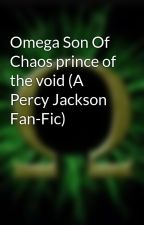Omega Son Of Chaos prince of the void (A Percy Jackson Fan-Fic) by scull_fury