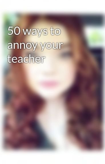 50 ways to annoy your teacher by Sugarsun