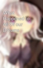 What Happened to All Of our Dreams by XAceJinxX27