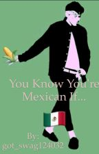 You know you're Mexican if... by got_swag124032