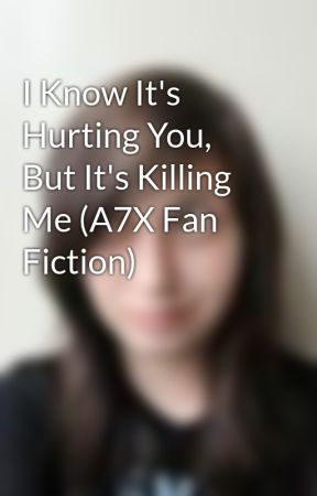 I Know It's Hurting You, But It's Killing Me (A7X Fan Fiction) by foREVerSynyster