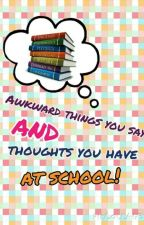 Awkward things you do and thoughts you have at school by Tylaspeltthisway