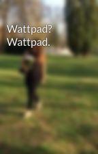 Wattpad? Wattpad. by Maky_69