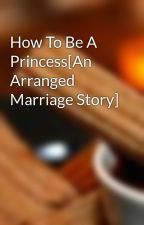 How To Be A Princess[An Arranged Marriage Story] by pr3ppy3m0