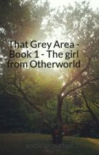 That Grey Area - Book 1 - The girl from Otherworld by soiziclecourtois