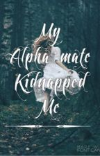 My alpha mate kidnapped me #Wattys2016 by catz2010