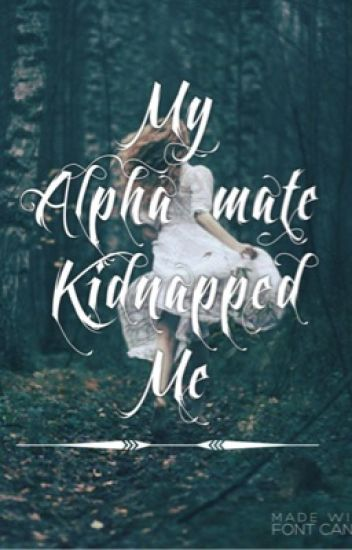 My alpha mate kidnapped me #Wattys2016