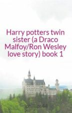 Harry potters twin sister (a Draco Malfoy/Ron Wesley love story) book 1 by jphillips44