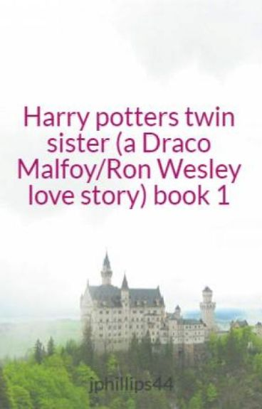 Harry potters twin sister (a Draco Malfoy/Ron Wesley love story) book 1