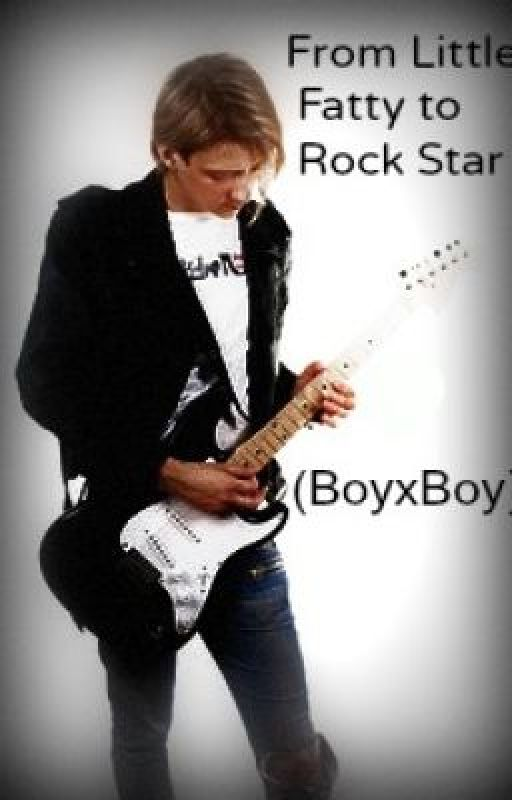 From Little Fatty to Rockstar! (BoyxBoy)((ON HOLD!)) by MyTragicRomance