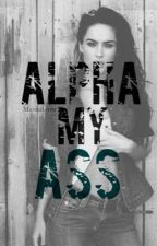 Alpha My Ass by secrets0fmygrenade