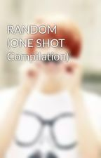 RANDOM (ONE SHOT Compilation) by mistletoehunny