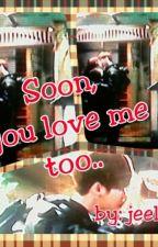 soon, you love me too by landjeen