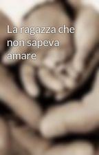 La ragazza che non sapeva amare by AlbertoBrescianini