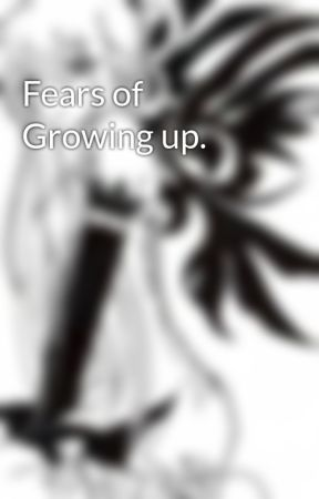 fears of growing up essay wattpad fears of growing up