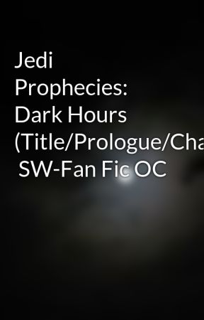 Jedi Prophecies: Dark Hours  (Title/Prologue/Chapter1)  SW-Fan Fic OC by BTSmith