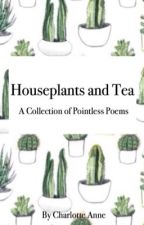 Houseplants and Tea: A Collection of Pointless Poems by MoreThanMeetsTheSky