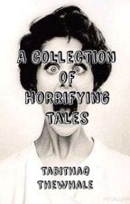 A Collection of Horrifying Tales by TabithaqTheWhale