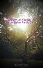 ~I'll Never Let You Go - A Justin Bieber Fanfic :) ~ by purefirexx