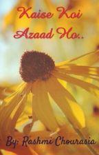 Kaise Koi Azaad Ho.. by Rashmi070611