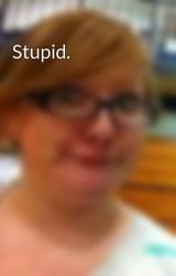 Stupid. by umhai1dcallmemaybe