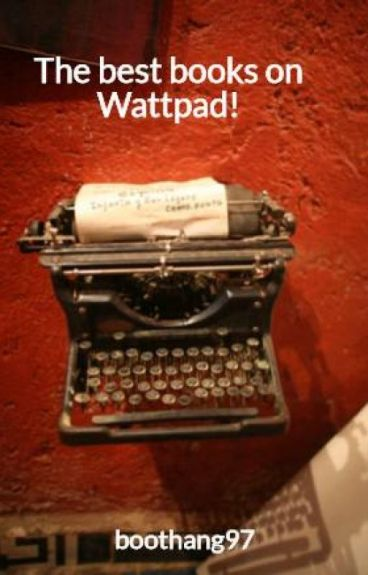 The best books on Wattpad! by boothang97
