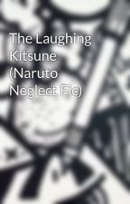 The Laughing Kitsune (Naruto Neglect Fic) by Whisky-Wolf