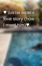 ♥ נυѕтιи вιєвєя love story (how i meet him)♥ by jbloverx