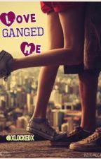 Love GANGED me by xlockedx