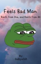 Feels Bad Man: Rants from One, and Rants from All by Indiya143