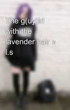 The g(uy)irl with the lavender hair » l.s by DontSneezeLoveLarry