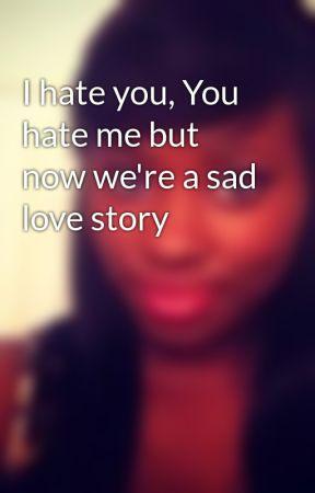 I hate you, You hate me but now we're a sad love story - Wattpad
