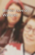 Stories I love on Wattpad. by brean_m