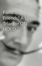 Fame or Friends? A Love Triangle ON HOLD by KatLee