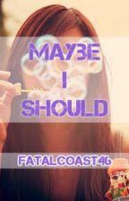 Maybe I Should (#Wattys2016) by FatalCoast46