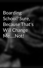 Boarding School? Sure, Because That's Will Change Me.....Not! by Forevermore
