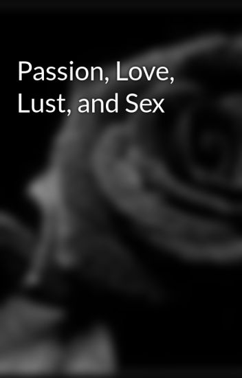 Passion, Love, Lust, and Sex