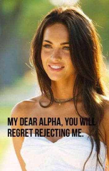 My Dear Alpha, You Will Regret Rejecting Me. [#Wattys2015]