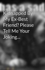 Kidnapped By My Ex-Best Friend? Please Tell Me Your Joking... by cheetoz19