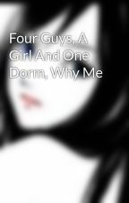 Four Guys, A Girl And One Dorm, Why Me  by Lilblingrz